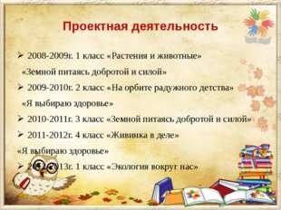Проектная деятельность 2008-2009г. 1 класс «Растения и животные» «Земной пита