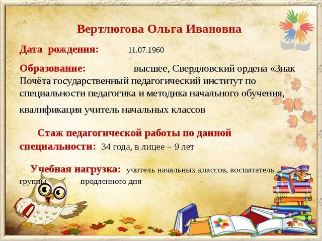 Вертлюгова Ольга Ивановна Дата рождения: 11.07.1960 Образование: высшее, С...