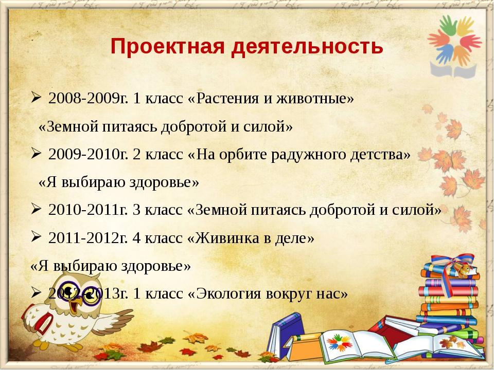 Проектная деятельность 2008-2009г. 1 класс «Растения и животные» «Земной пита...