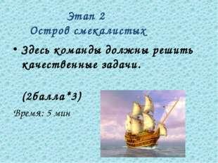 Этап 2 Остров смекалистых Здесь команды должны решить качественные задачи. (2
