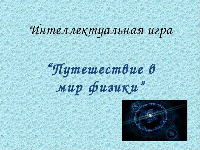"""Интеллектуальная игра """"Путешествие в мир физики"""""""