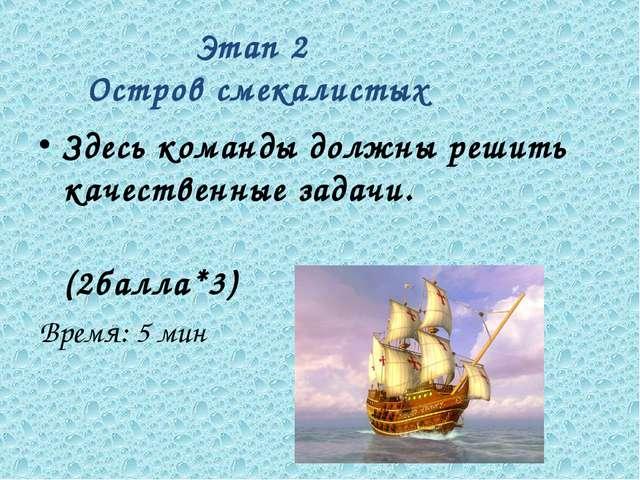 Этап 2 Остров смекалистых Здесь команды должны решить качественные задачи. (2...