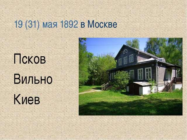 19(31) мая 1892 в Москве Псков Вильно Киев