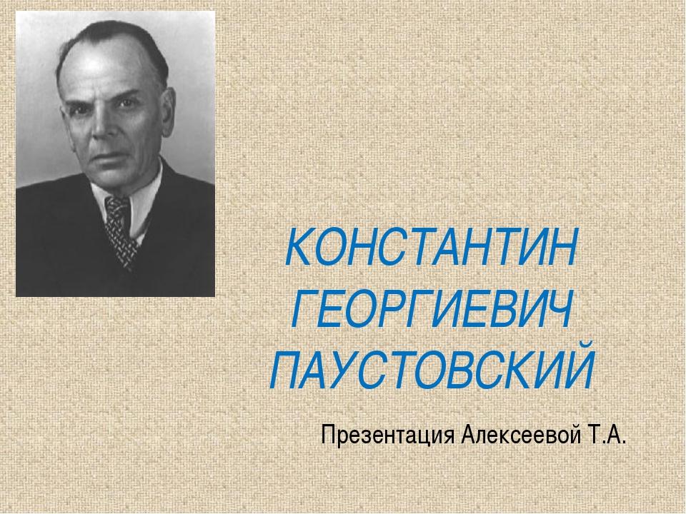 КОНСТАНТИН ГЕОРГИЕВИЧ ПАУСТОВСКИЙ Презентация Алексеевой Т.А.