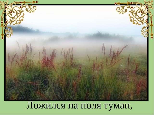 Ложился на поля туман,
