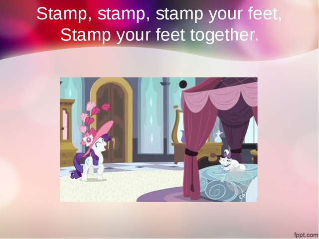 Stamp, stamp, stamp your feet, Stamp your feet together.