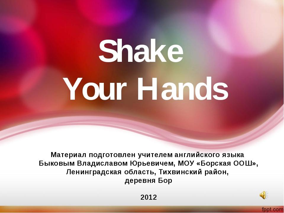 Shake Your Hands Материал подготовлен учителем английского языка Быковым Влад...