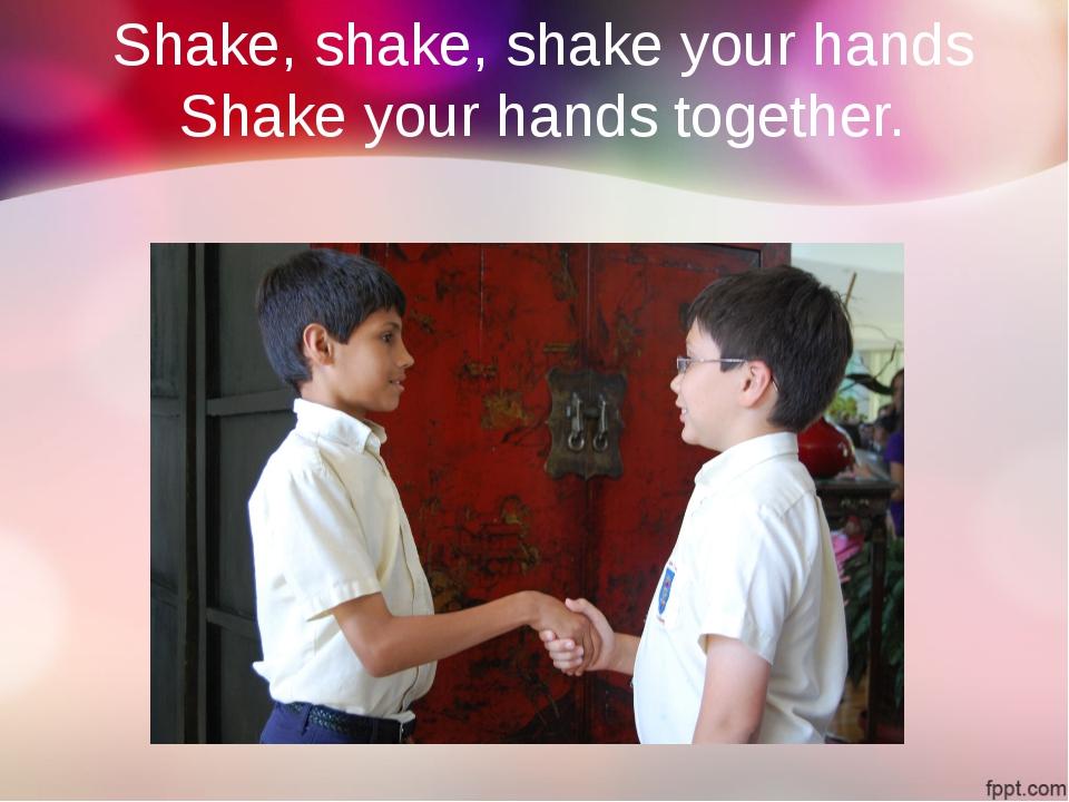 Shake, shake, shake your hands Shake your hands together.
