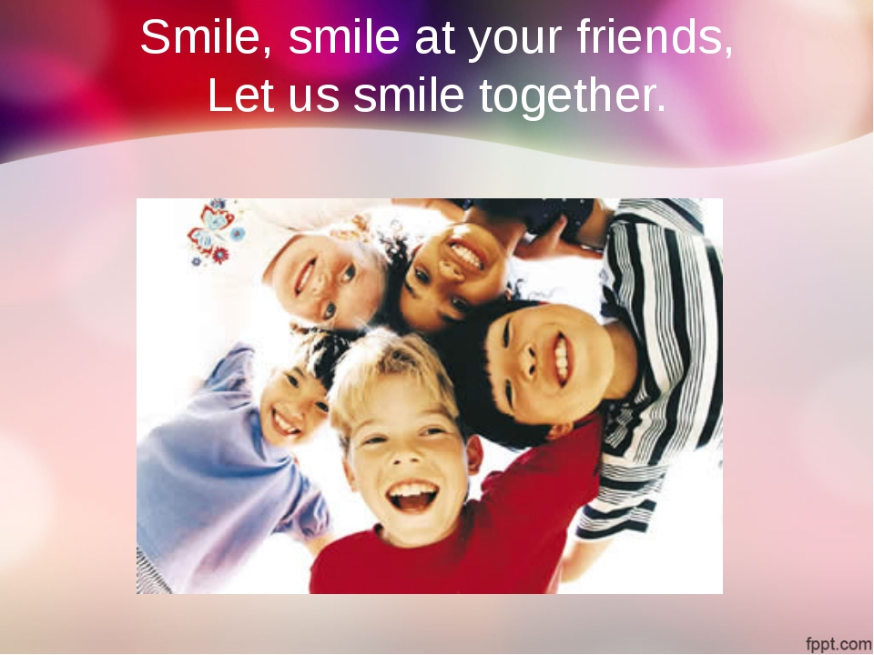 Smile, smile at your friends, Let us smile together.