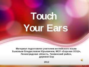 Touch Your Ears Материал подготовлен учителем английского языка Быковым Влади
