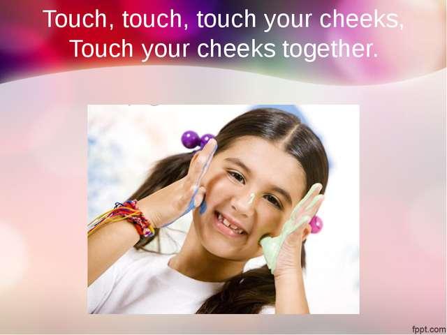 Touch, touch, touch your cheeks, Touch your cheeks together.