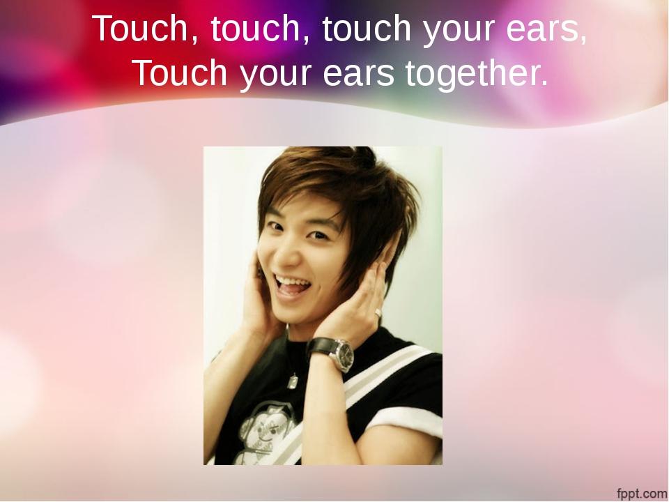 Touch, touch, touch your ears, Touch your ears together.