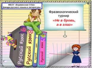МБОУ «Ворминская СОШ» Декада русского языка и литературы «Не в бровь, а в глаз»