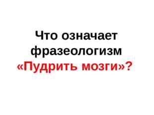 Что означает фразеологизм «Пудрить мозги»?