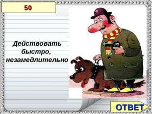ОТВЕТ 50 Действовать быстро, незамедлительно