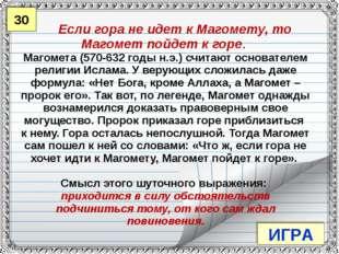 30 ИГРА Если гора не идет к Магомету, то Магомет пойдет к горе. Магомета (570