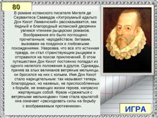 80 ИГРА В романе испанского писателя Мигеля де Сервантеса Сааведра «Хитроумны