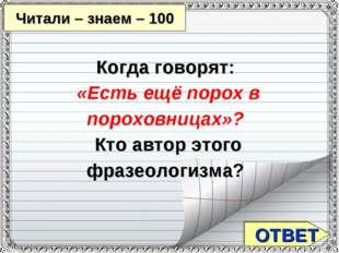 ОТВЕТ Читали – знаем – 100 Когда говорят: «Есть ещё порох в пороховницах»? К
