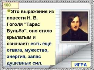 """ИГРА Это выражение из повести Н. В. Гоголя """"Тарас Бульба"""", оно стало крылаты"""