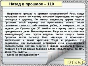ОТВЕТ Назад в прошлое – 110 Выражение пришло из времени средневековой Руси, к