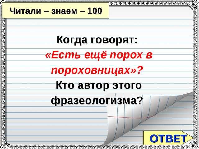 ОТВЕТ Читали – знаем – 100 Когда говорят: «Есть ещё порох в пороховницах»? К...