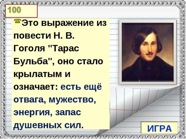 """ИГРА Это выражение из повести Н. В. Гоголя """"Тарас Бульба"""", оно стало крылаты..."""