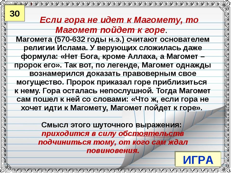30 ИГРА Если гора не идет к Магомету, то Магомет пойдет к горе. Магомета (570...