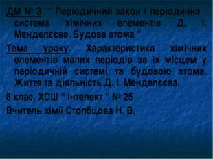 """ДМ № 3. """" Періодичний закон і періодична система хімічних елементів Д. І. Мен"""