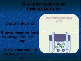2NaCl = 2Na + Cl₂ Відновлення катіонів На катоді: Na⁺ + e⁻→ Na° Окиснення ан