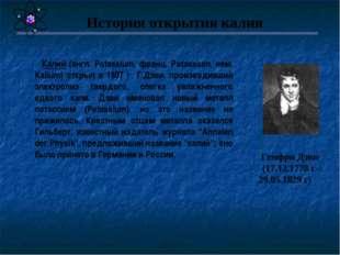 Калий (англ. Potassium, франц. Potassium, нем. Kalium) открыл в 1807 г. Г.Дэ