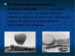 Д.И.Менделеев интересовался воздухоплаванием. В 1875 г. он изобрел стратостат