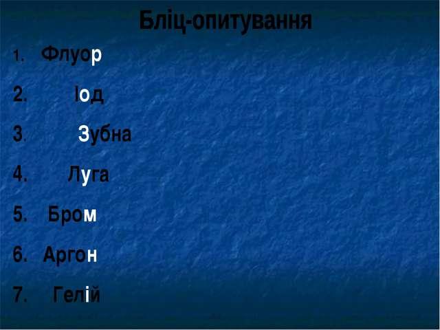 Флуор Іод 3. Зубна 4. Луга 5. Бром 6. Аргон 7. Гелій