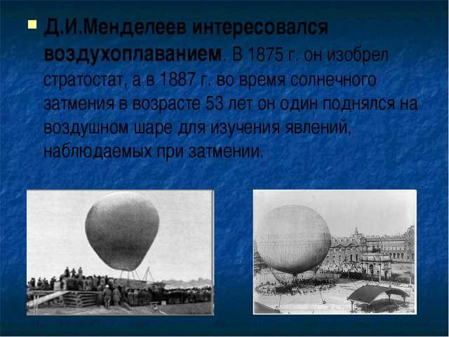 Д.И.Менделеев интересовался воздухоплаванием. В 1875 г. он изобрел стратостат...