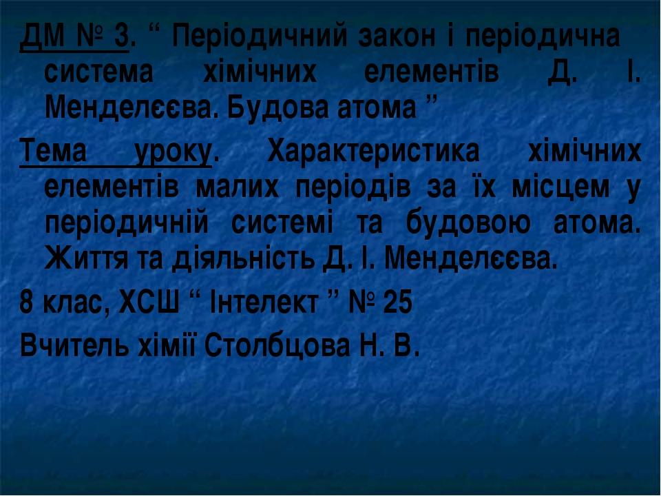 """ДМ № 3. """" Періодичний закон і періодична система хімічних елементів Д. І. Мен..."""
