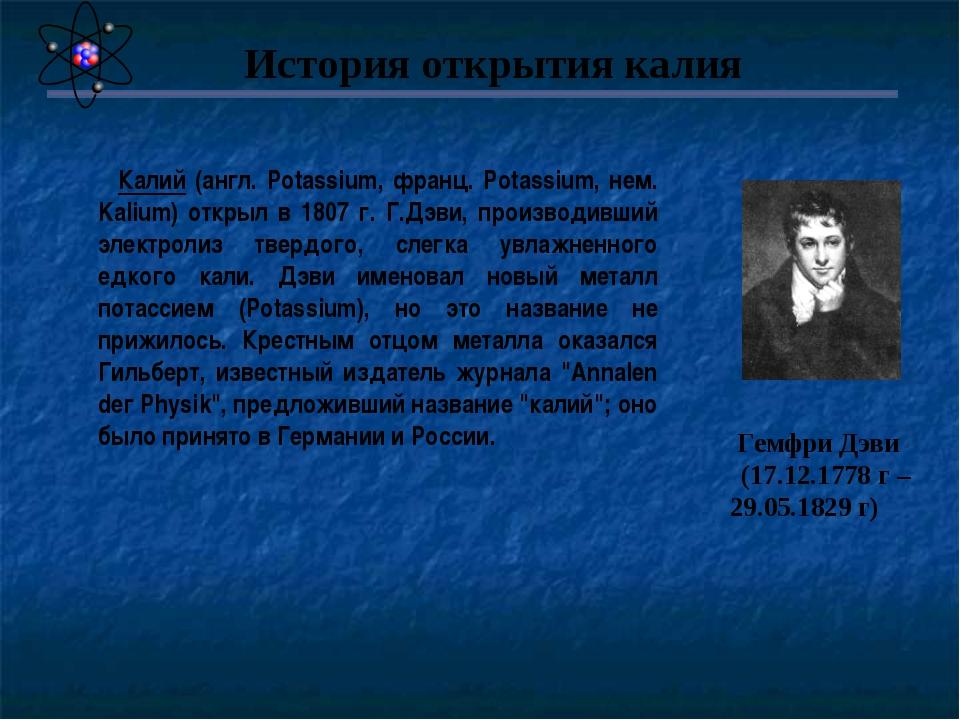 Калий (англ. Potassium, франц. Potassium, нем. Kalium) открыл в 1807 г. Г.Дэ...