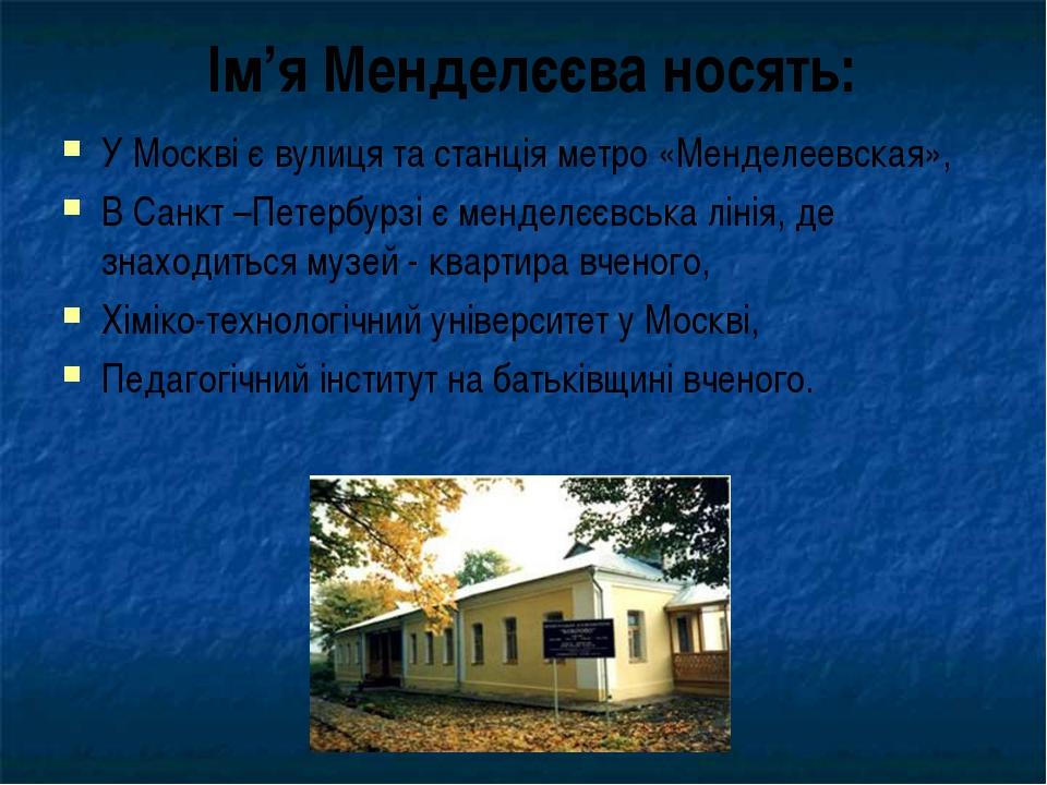У Москві є вулиця та станція метро «Менделеевская», В Санкт –Петербурзі є мен...