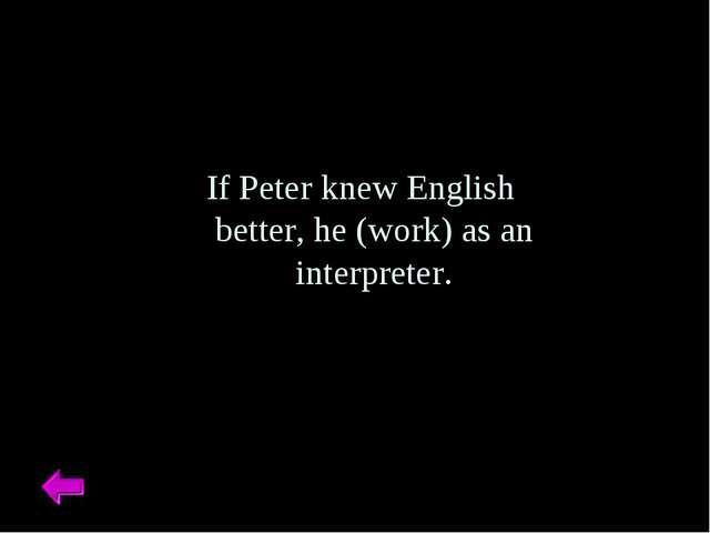 If Peter knew English better, he (work) as an interpreter.
