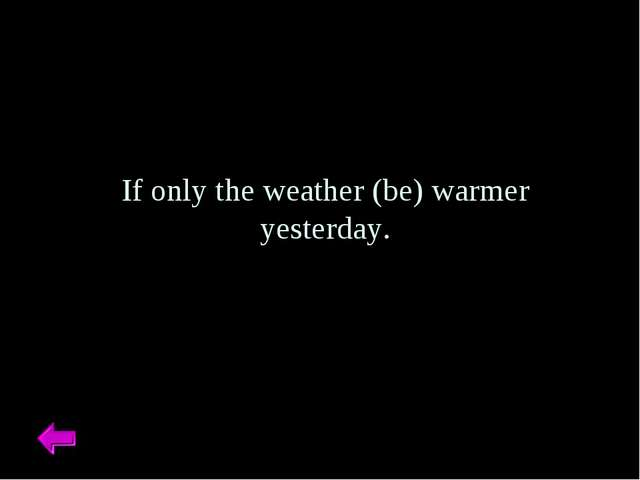 If only the weather (be) warmer yesterday.