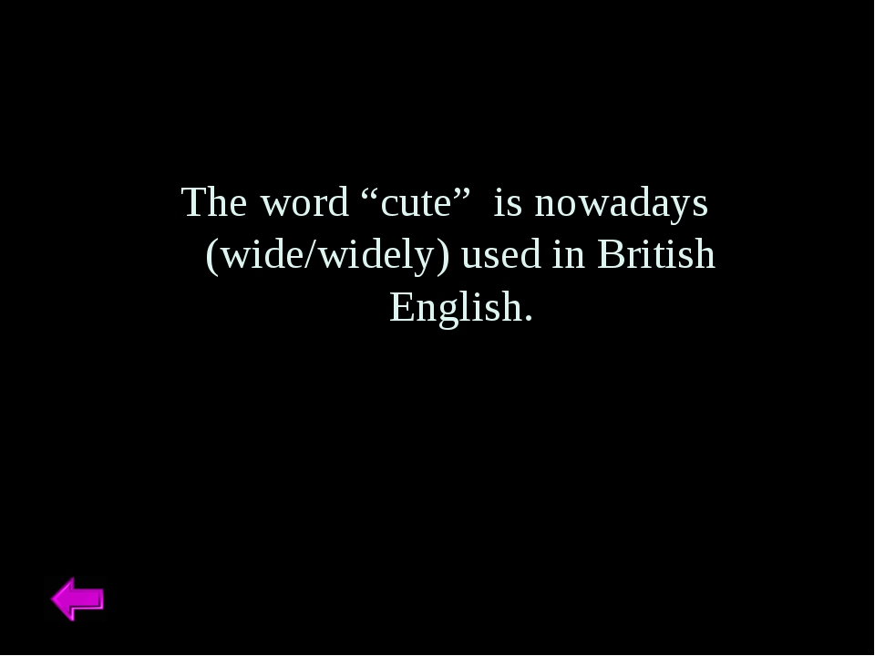 """The word """"cute"""" is nowadays (wide/widely) used in British English."""
