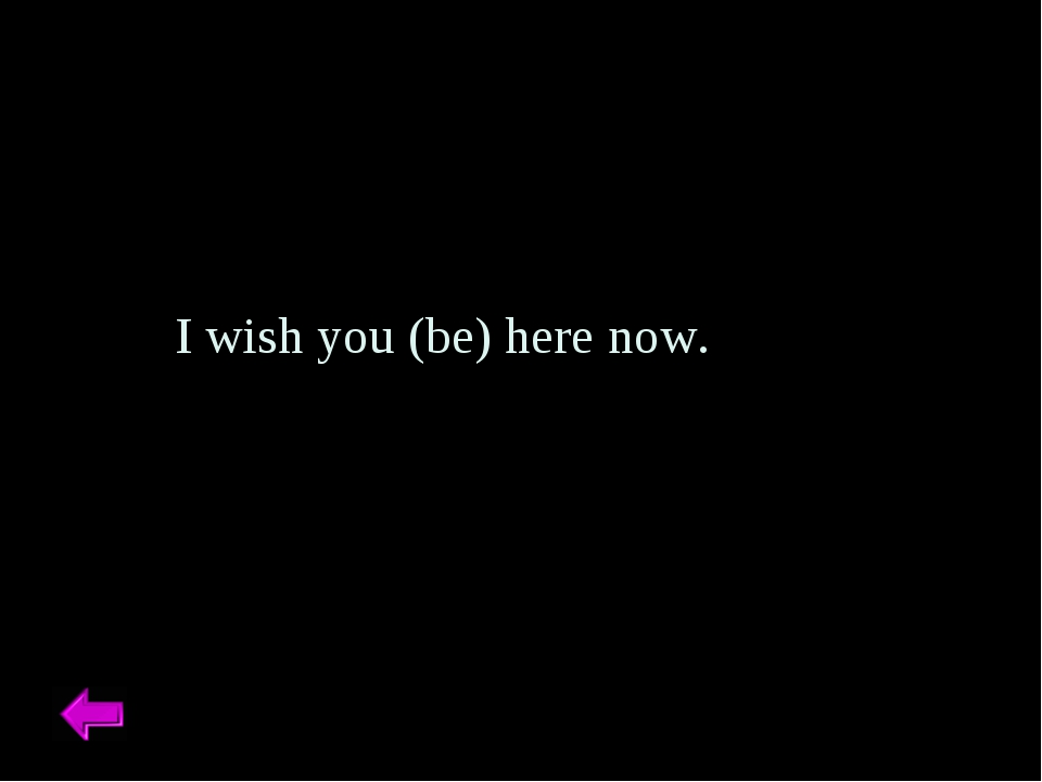 I wish you (be) here now.