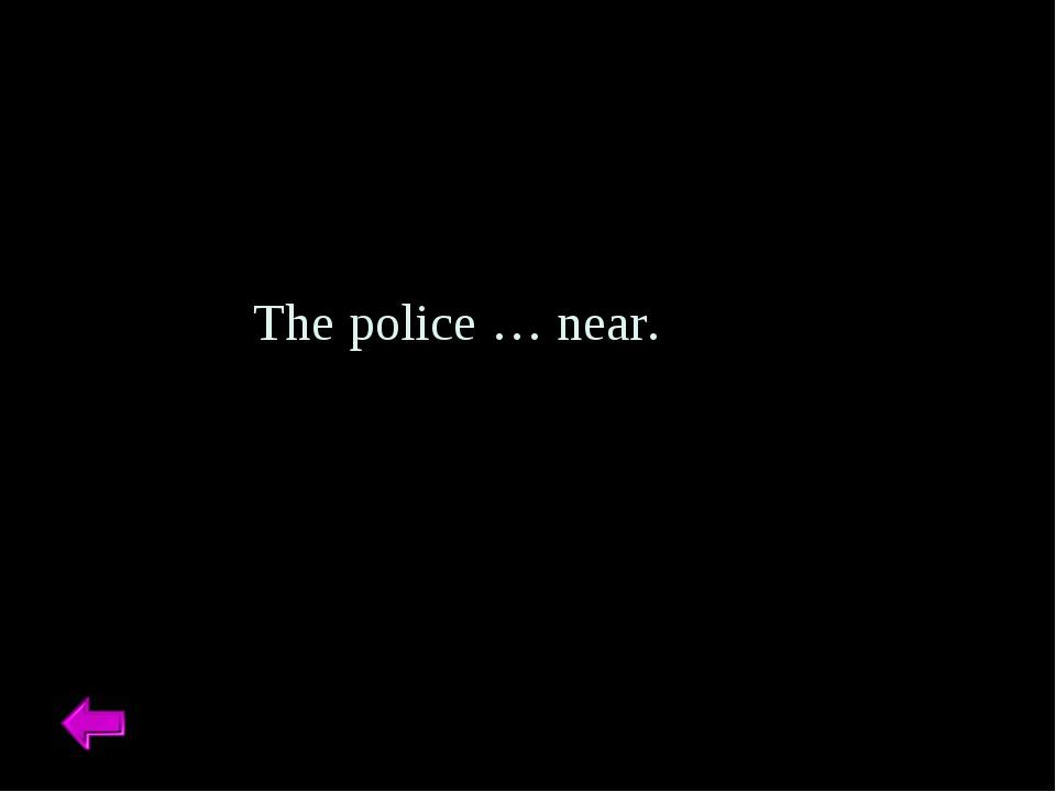 The police … near.