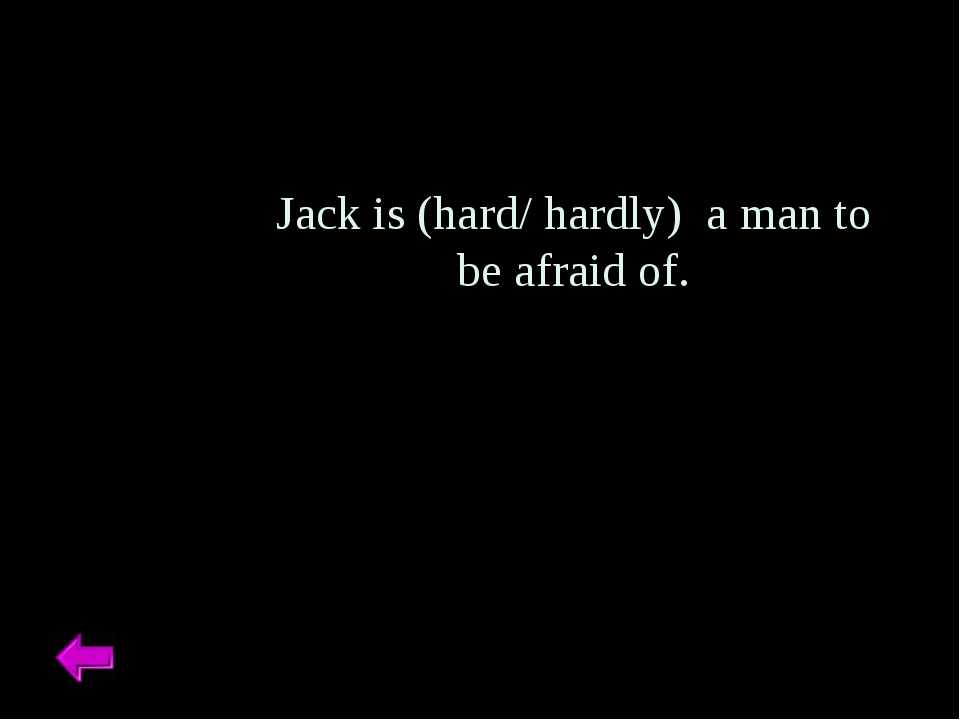 Jack is (hard/ hardly) a man to be afraid of.