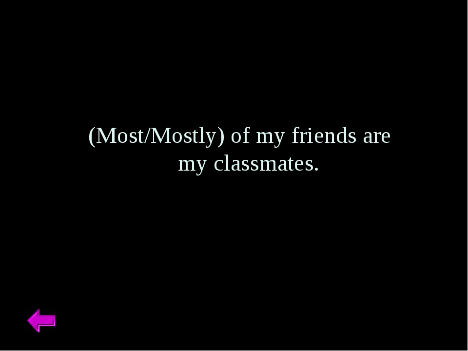 (Most/Mostly) of my friends are my classmates.