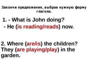 Закончи предложения, выбрав нужную форму глагола. 1. - What is John doing? -