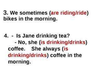 4. - Is Jane drinking tea? - No, she (is drinking/drinks) coffee. She always