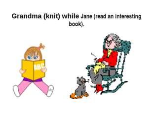 Grandma (knit) while Jane (read an interesting book).