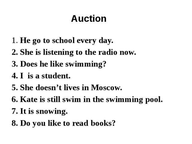 Auction 1. He go to school every day. 2. She is listening to the radio now. 3...