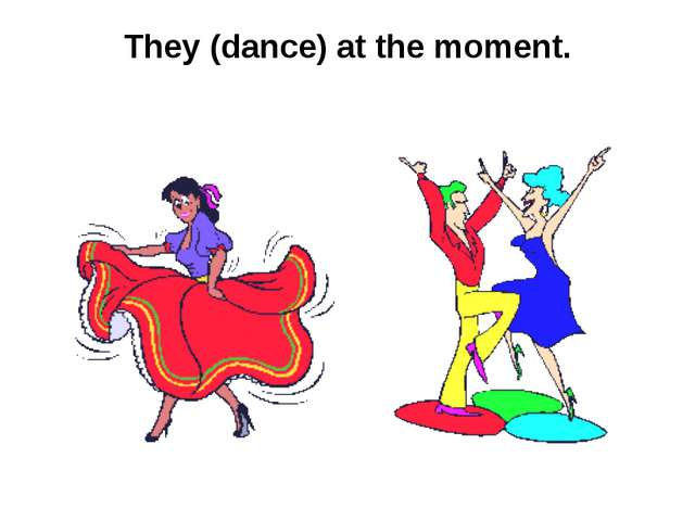 They (dance) at the moment.
