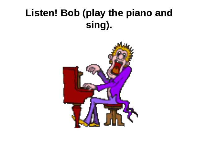 Listen! Bob (play the piano and sing).