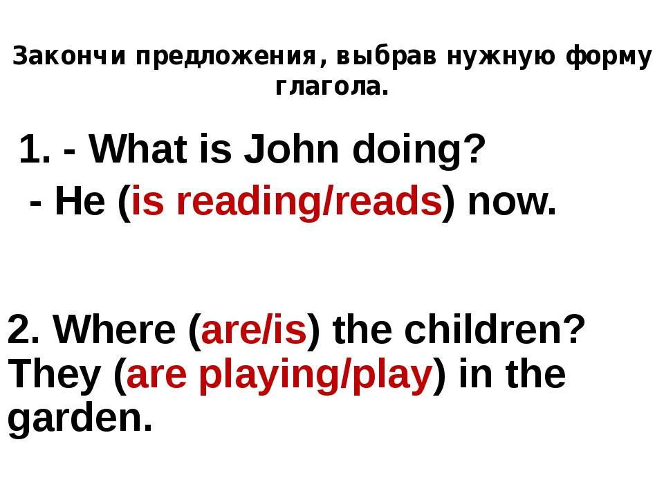 Закончи предложения, выбрав нужную форму глагола. 1. - What is John doing? -...